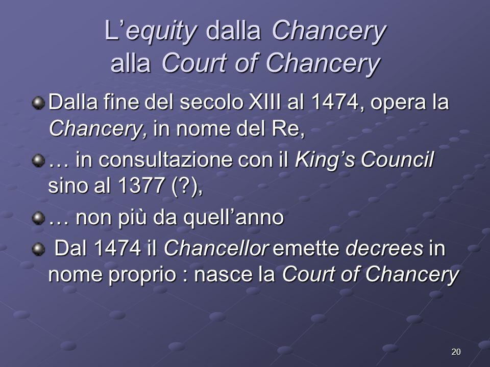 20 Lequity dalla Chancery alla Court of Chancery Dalla fine del secolo XIII al 1474, opera la Chancery, in nome del Re, … in consultazione con il King