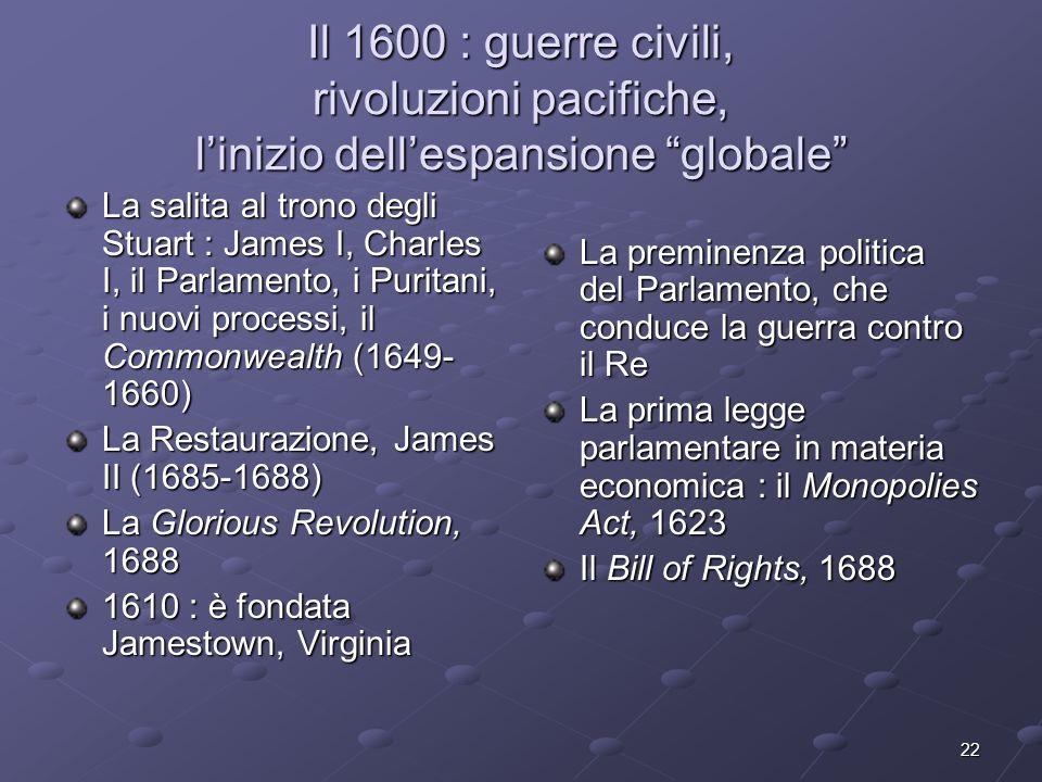 22 Il 1600 : guerre civili, rivoluzioni pacifiche, linizio dellespansione globale La salita al trono degli Stuart : James I, Charles I, il Parlamento,