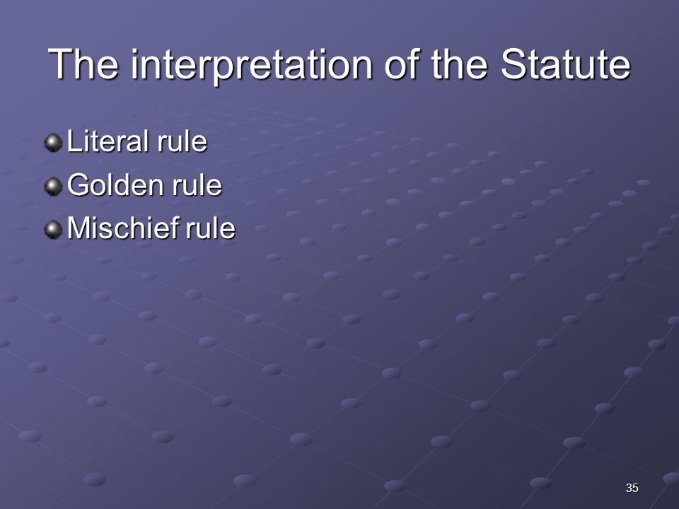 35 The interpretation of the Statute Literal rule Golden rule Mischief rule