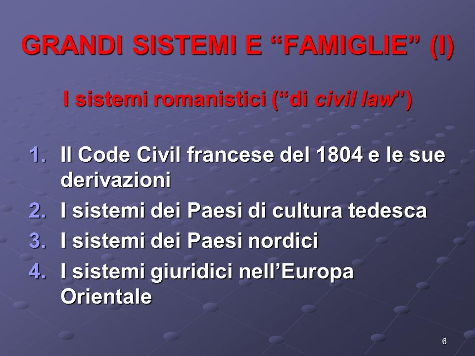 6 GRANDI SISTEMI E FAMIGLIE (I) I sistemi romanistici (di civil law) 1.Il Code Civil francese del 1804 e le sue derivazioni 2.I sistemi dei Paesi di c