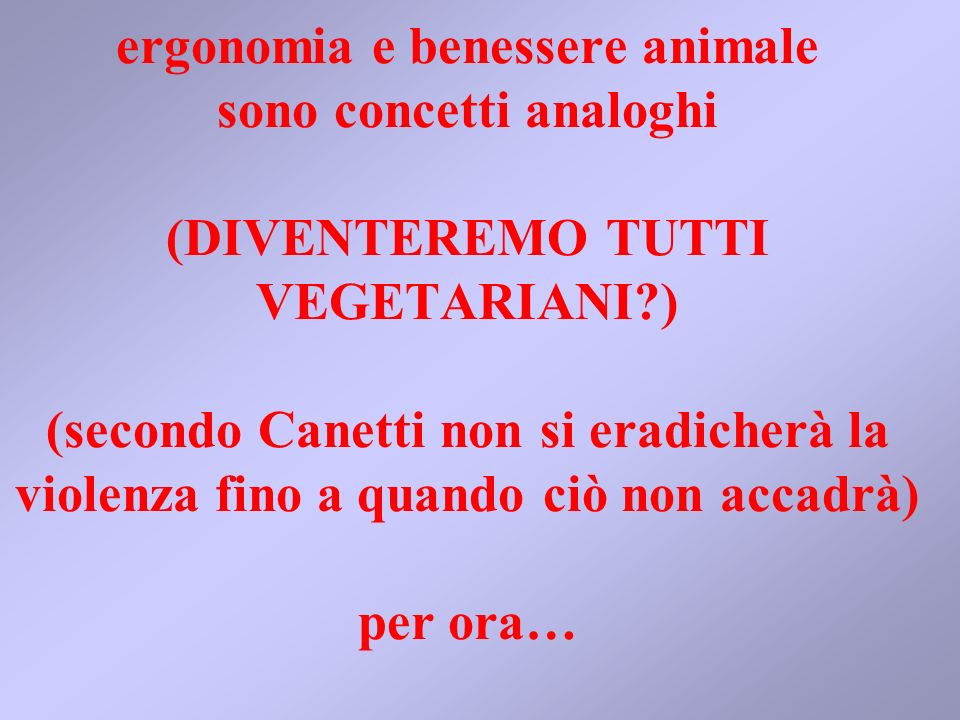 ergonomia e benessere animale sono concetti analoghi (DIVENTEREMO TUTTI VEGETARIANI?) (secondo Canetti non si eradicherà la violenza fino a quando ciò