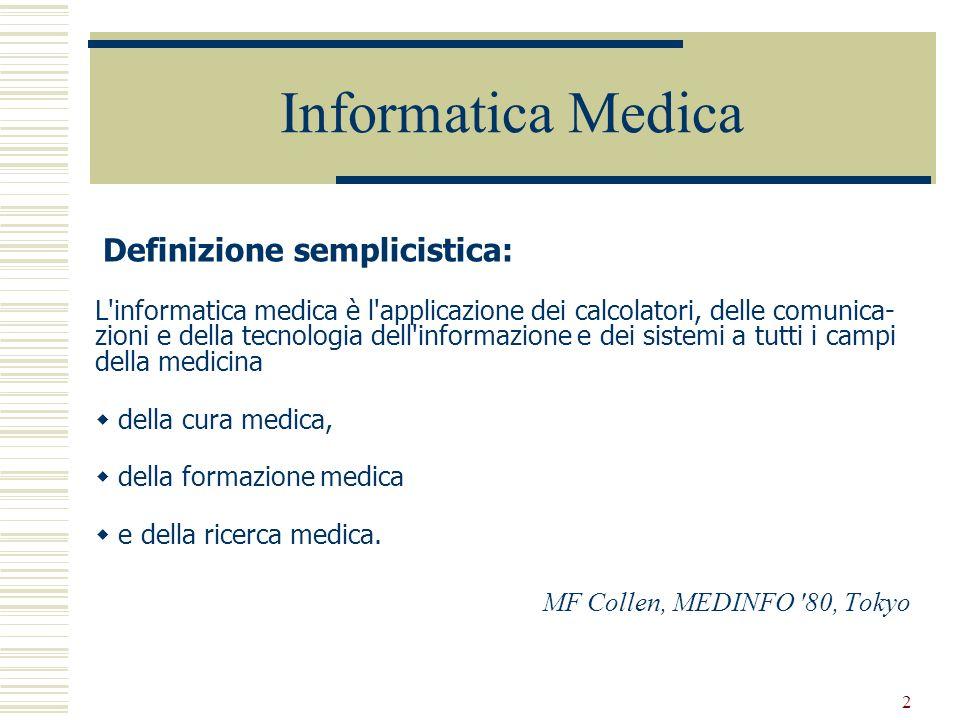 2 Informatica Medica Definizione semplicistica: L'informatica medica è l'applicazione dei calcolatori, delle comunica- zioni e della tecnologia dell'i