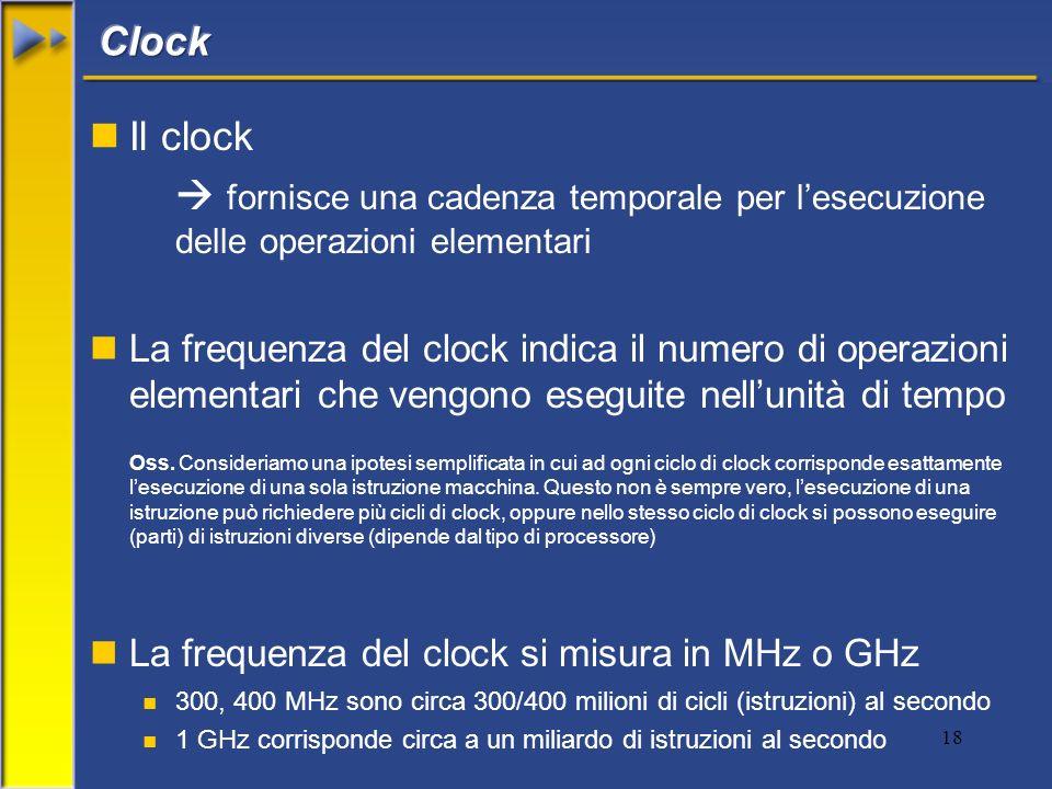 18 nIl clock fornisce una cadenza temporale per lesecuzione delle operazioni elementari nLa frequenza del clock indica il numero di operazioni element