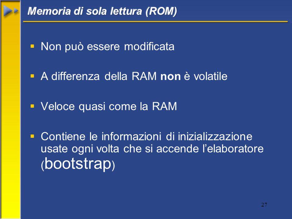 27 Non può essere modificata A differenza della RAM non è volatile Veloce quasi come la RAM Contiene le informazioni di inizializzazione usate ogni vo