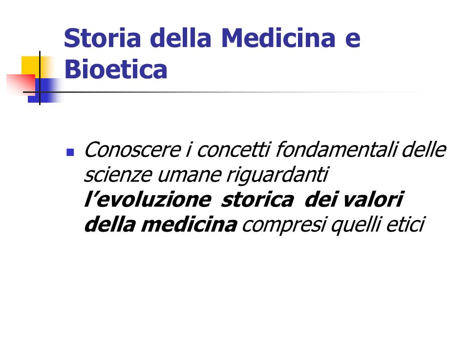 Storia della Medicina e Bioetica Conoscere i concetti fondamentali delle scienze umane riguardanti levoluzione storica dei valori della medicina compr