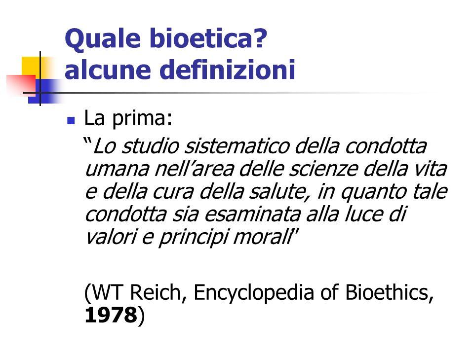 Quale bioetica? alcune definizioni La prima: Lo studio sistematico della condotta umana nellarea delle scienze della vita e della cura della salute, i