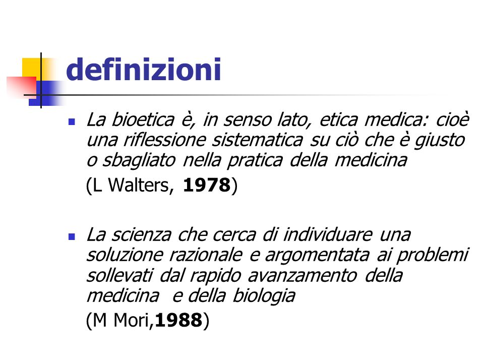 definizioni La bioetica è, in senso lato, etica medica: cioè una riflessione sistematica su ciò che è giusto o sbagliato nella pratica della medicina