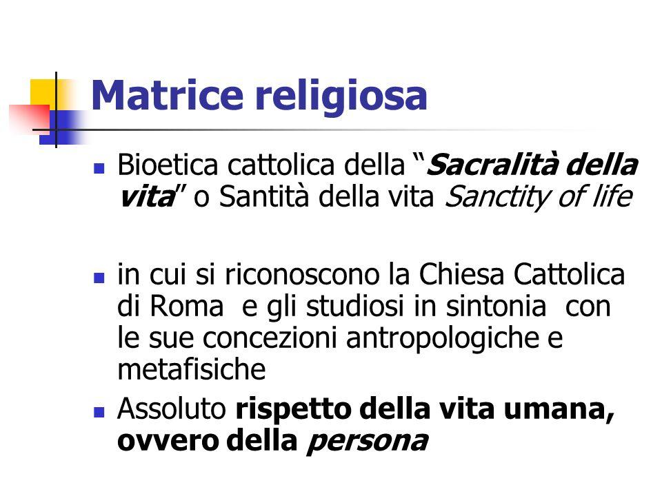 Matrice religiosa Bioetica cattolica della Sacralità della vita o Santità della vita Sanctity of life in cui si riconoscono la Chiesa Cattolica di Rom