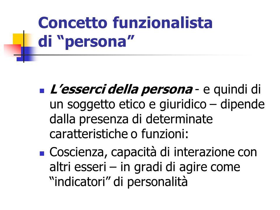 Concetto funzionalista di persona Lesserci della persona - e quindi di un soggetto etico e giuridico – dipende dalla presenza di determinate caratteri