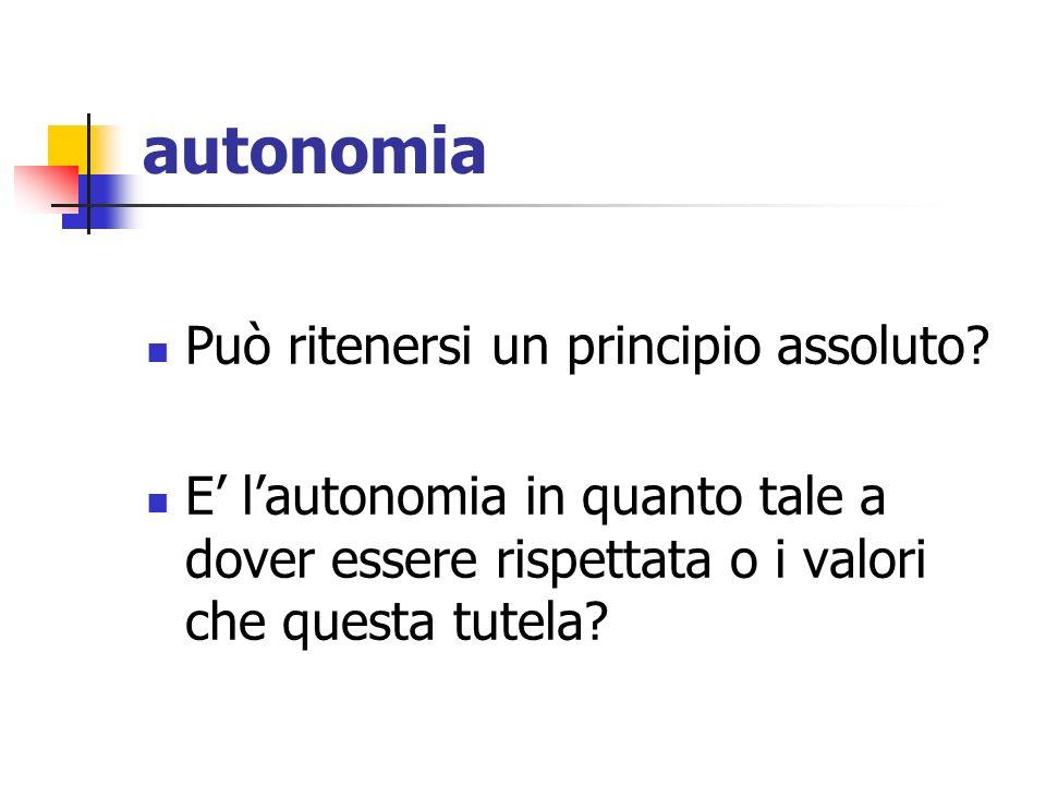 autonomia Può ritenersi un principio assoluto? E lautonomia in quanto tale a dover essere rispettata o i valori che questa tutela?
