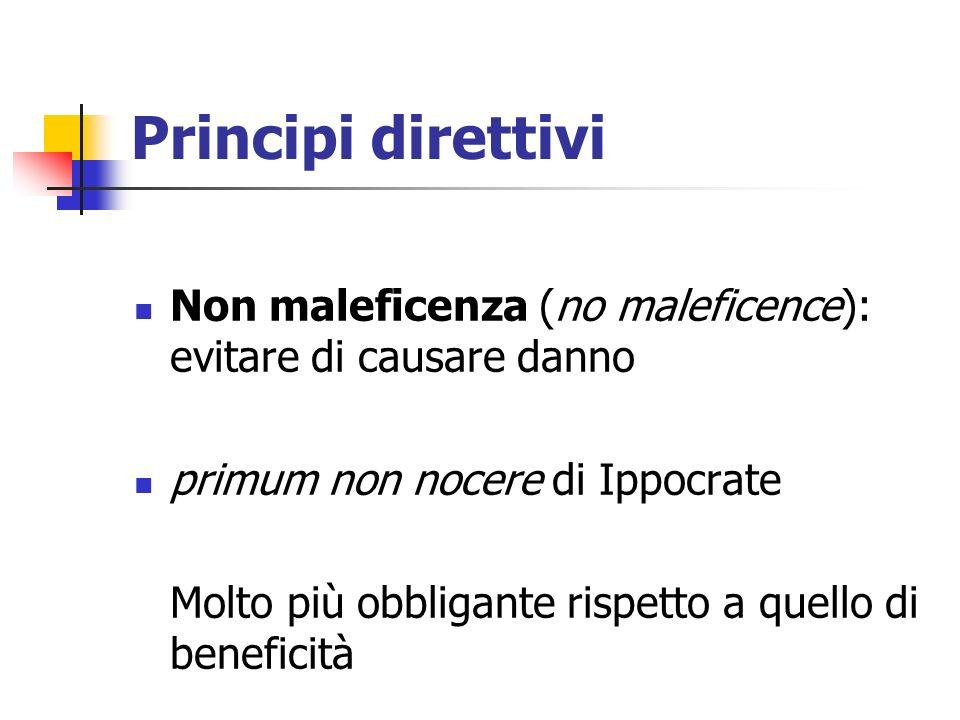 Principi direttivi Non maleficenza (no maleficence): evitare di causare danno primum non nocere di Ippocrate Molto più obbligante rispetto a quello di