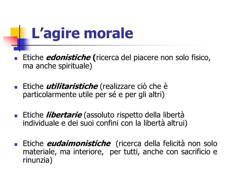 Lagire morale Etiche edonistiche (ricerca del piacere non solo fisico, ma anche spirituale) Etiche utilitaristiche (realizzare ciò che è particolarmen