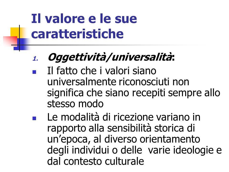Il valore e le sue caratteristiche 1. Oggettività/universalità: Il fatto che i valori siano universalmente riconosciuti non significa che siano recepi