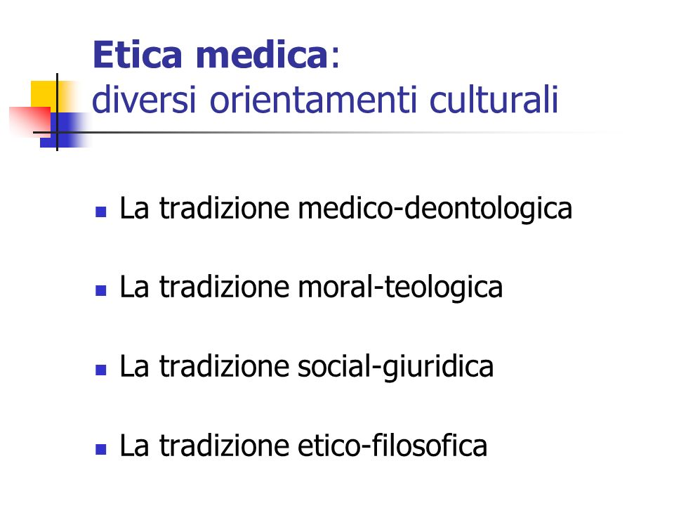 Etica medica: diversi orientamenti culturali La tradizione medico-deontologica La tradizione moral-teologica La tradizione social-giuridica La tradizi