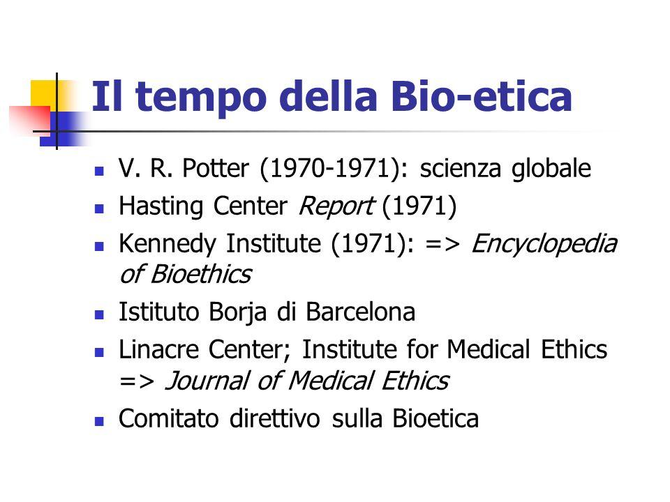 Il tempo della Bio-etica V. R. Potter (1970-1971): scienza globale Hasting Center Report (1971) Kennedy Institute (1971): => Encyclopedia of Bioethics