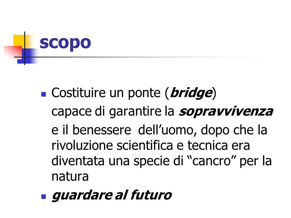 scopo Costituire un ponte (bridge) capace di garantire la sopravvivenza e il benessere delluomo, dopo che la rivoluzione scientifica e tecnica era div