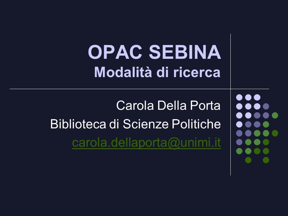 OPAC SEBINA Modalità di ricerca Carola Della Porta Biblioteca di Scienze Politiche carola.dellaporta@unimi.it