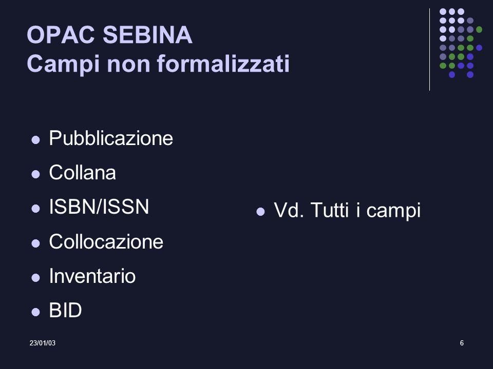 23/01/036 OPAC SEBINA Campi non formalizzati Pubblicazione Collana ISBN/ISSN Collocazione Inventario BID Vd. Tutti i campi
