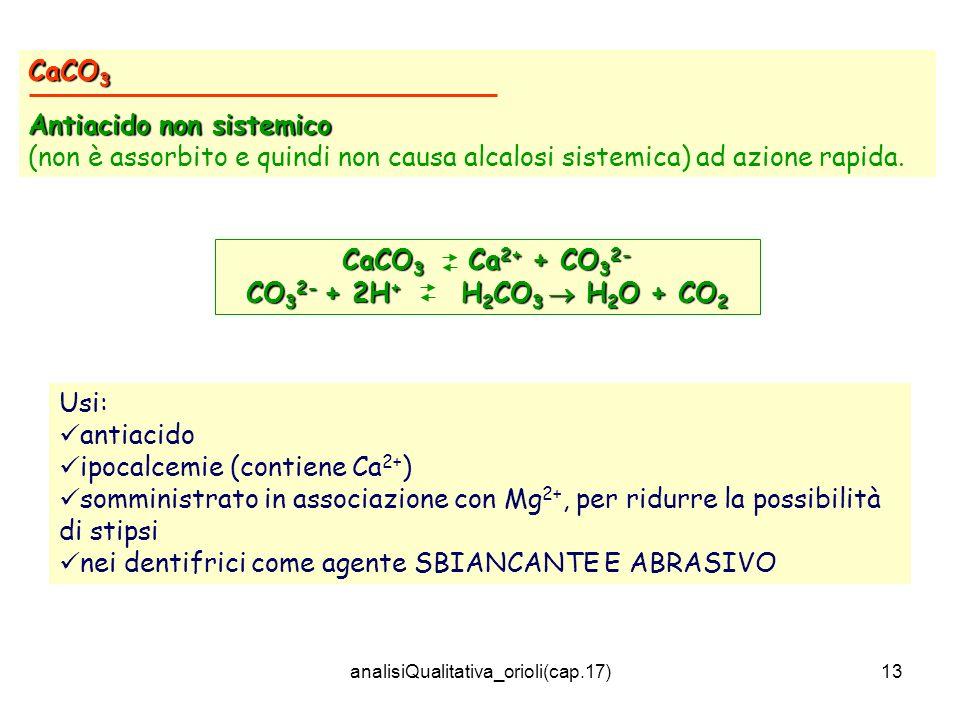 analisiQualitativa_orioli(cap.17)13 CaCO 3 Antiacido non sistemico (non è assorbito e quindi non causa alcalosi sistemica) ad azione rapida. CaCO 3 Ca