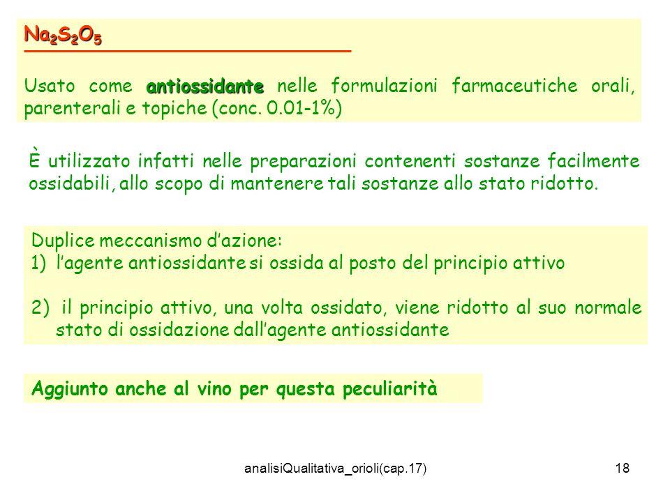 analisiQualitativa_orioli(cap.17)18 Na 2 S 2 O 5 antiossidante Usato come antiossidante nelle formulazioni farmaceutiche orali, parenterali e topiche