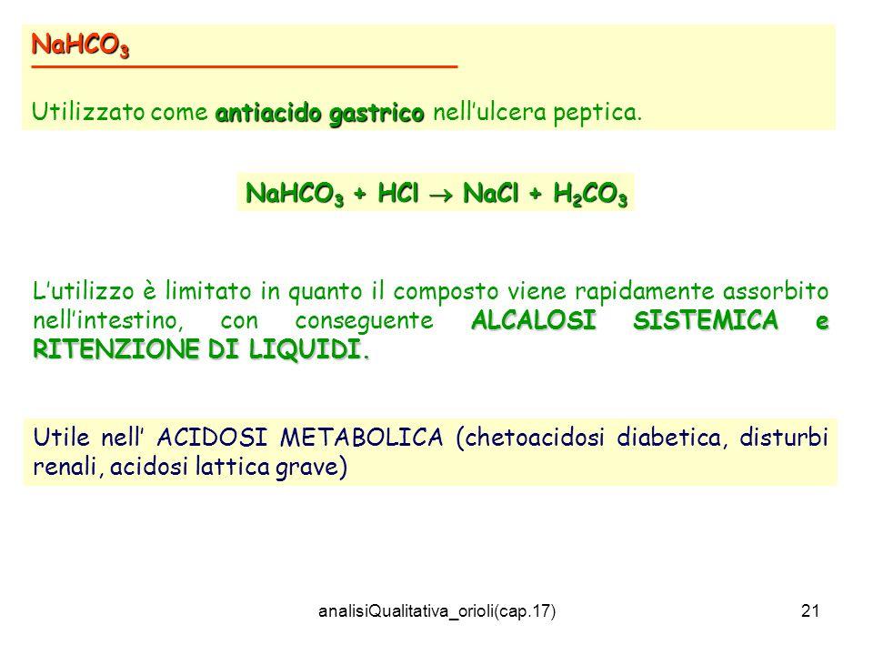 analisiQualitativa_orioli(cap.17)21 NaHCO 3 antiacido gastrico Utilizzato come antiacido gastrico nellulcera peptica. ALCALOSI SISTEMICA e RITENZIONE