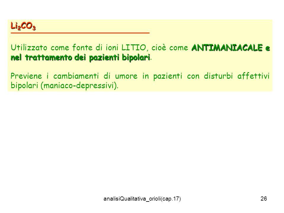 analisiQualitativa_orioli(cap.17)26 Li 2 CO 3 ANTIMANIACALE e nel trattamento dei pazienti bipolari Utilizzato come fonte di ioni LITIO, cioè come ANT