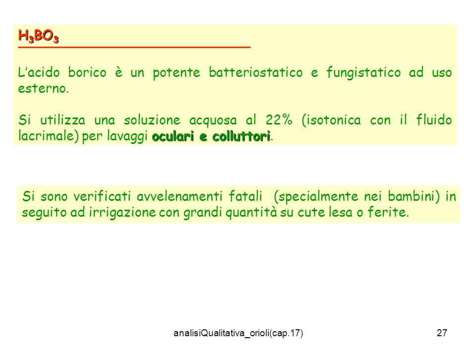 analisiQualitativa_orioli(cap.17)27 H 3 BO 3 Lacido borico è un potente batteriostatico e fungistatico ad uso esterno. oculari e colluttori Si utilizz