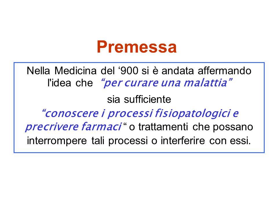 Premessa Nella Medicina del 900 si è andata affermando l idea che per curare una malattia sia sufficiente conoscere i processi fisiopatologici e precrivere farmaci o trattamenti che possano interrompere tali processi o interferire con essi.