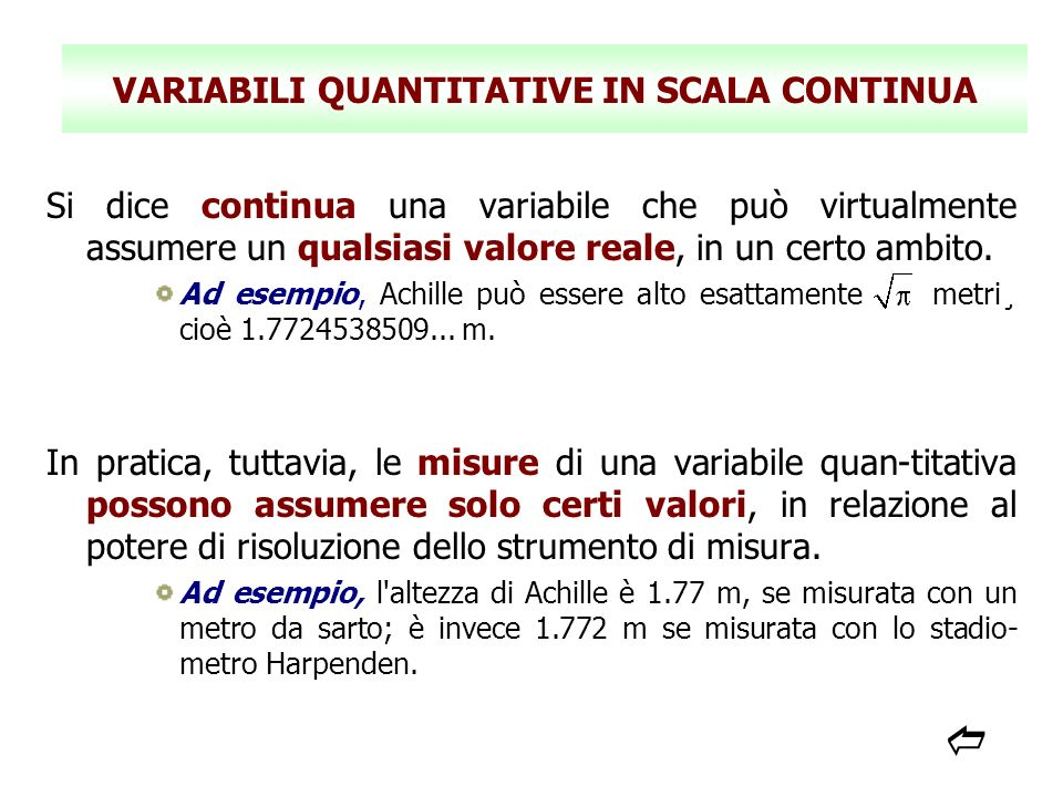 VARIABILI QUANTITATIVE IN SCALA CONTINUA Si dice continua una variabile che può virtualmente assumere un qualsiasi valore reale, in un certo ambito. A