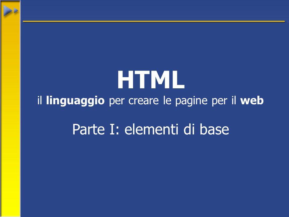 HTML il linguaggio per creare le pagine per il web Parte I: elementi di base