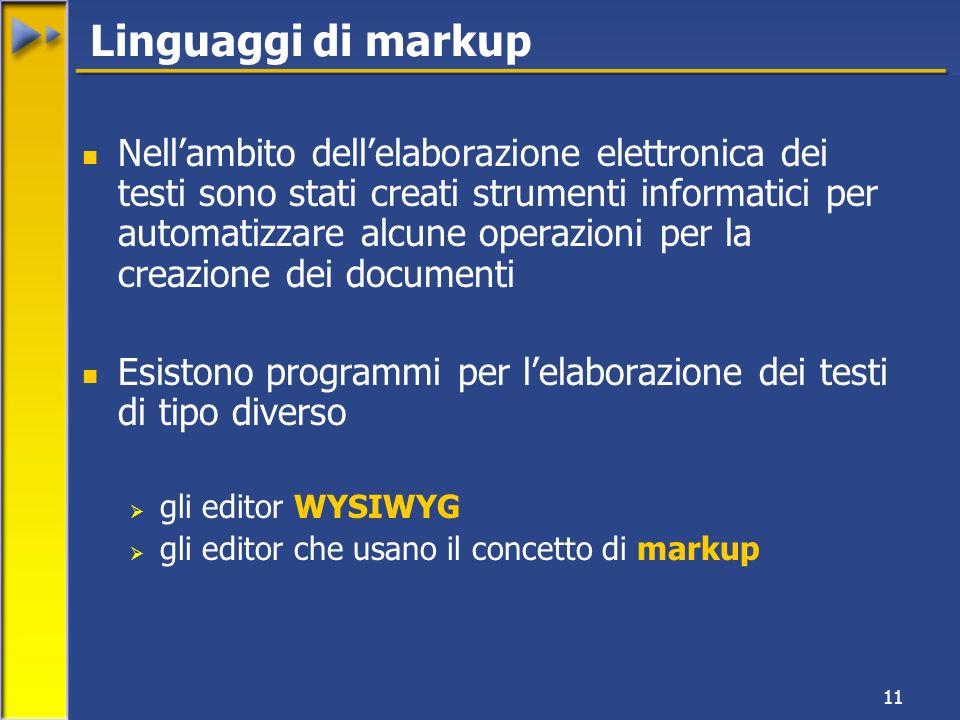 11 Nellambito dellelaborazione elettronica dei testi sono stati creati strumenti informatici per automatizzare alcune operazioni per la creazione dei documenti Esistono programmi per lelaborazione dei testi di tipo diverso gli editor WYSIWYG gli editor che usano il concetto di markup Linguaggi di markup