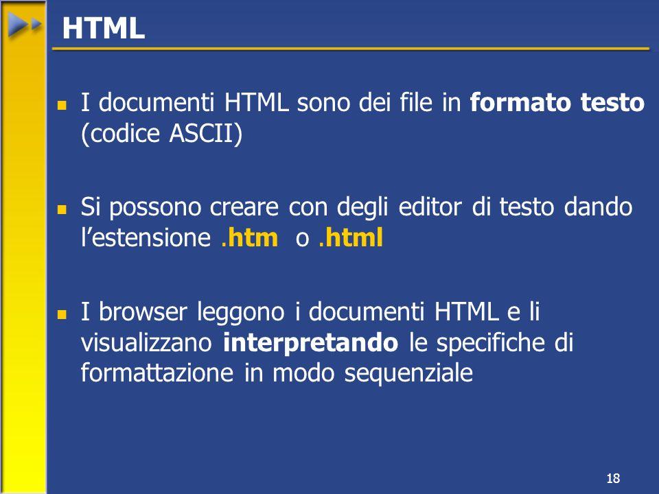 18 I documenti HTML sono dei file in formato testo (codice ASCII) Si possono creare con degli editor di testo dando lestensione.htm o.html I browser leggono i documenti HTML e li visualizzano interpretando le specifiche di formattazione in modo sequenziale HTML