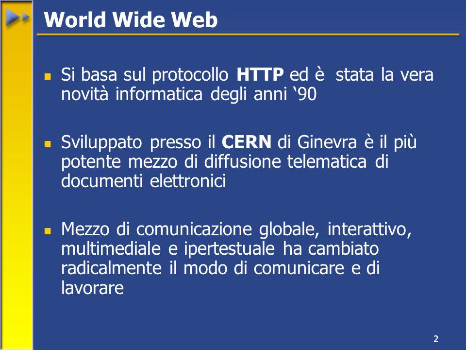 2 Si basa sul protocollo HTTP ed è stata la vera novità informatica degli anni 90 Sviluppato presso il CERN di Ginevra è il più potente mezzo di diffusione telematica di documenti elettronici Mezzo di comunicazione globale, interattivo, multimediale e ipertestuale ha cambiato radicalmente il modo di comunicare e di lavorare World Wide Web