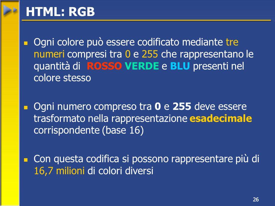 26 Ogni colore può essere codificato mediante tre numeri compresi tra 0 e 255 che rappresentano le quantità di ROSSO VERDE e BLU presenti nel colore stesso Ogni numero compreso tra 0 e 255 deve essere trasformato nella rappresentazione esadecimale corrispondente (base 16) Con questa codifica si possono rappresentare più di 16,7 milioni di colori diversi HTML: RGB