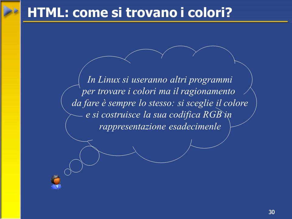 30 In Linux si useranno altri programmi per trovare i colori ma il ragionamento da fare è sempre lo stesso: si sceglie il colore e si costruisce la sua codifica RGB in rappresentazione esadecimenle HTML: come si trovano i colori