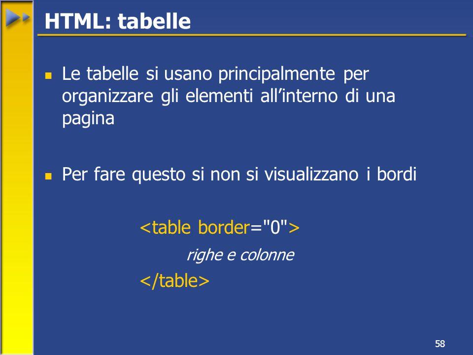 58 Le tabelle si usano principalmente per organizzare gli elementi allinterno di una pagina Per fare questo si non si visualizzano i bordi righe e colonne HTML: tabelle