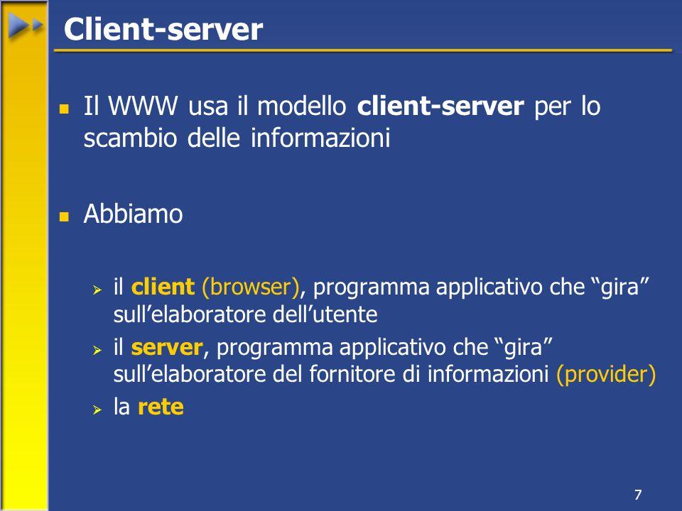 7 Il WWW usa il modello client-server per lo scambio delle informazioni Abbiamo il client (browser), programma applicativo che gira sullelaboratore dellutente il server, programma applicativo che gira sullelaboratore del fornitore di informazioni (provider) la rete Client-server