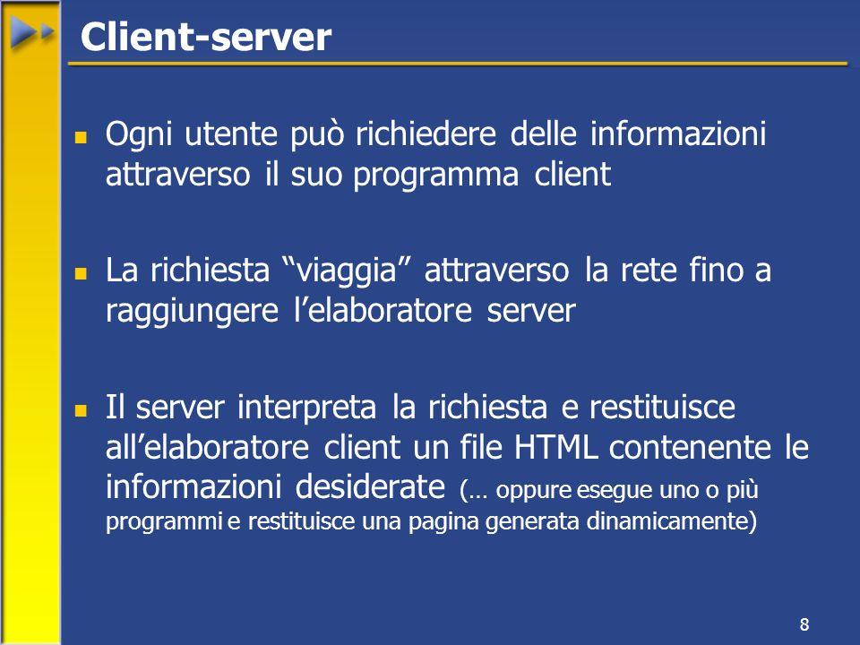8 Ogni utente può richiedere delle informazioni attraverso il suo programma client La richiesta viaggia attraverso la rete fino a raggiungere lelaboratore server Il server interpreta la richiesta e restituisce allelaboratore client un file HTML contenente le informazioni desiderate (… oppure esegue uno o più programmi e restituisce una pagina generata dinamicamente) Client-server