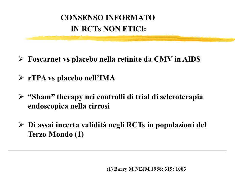 CONSENSO INFORMATO IN RCTs NON ETICI: Foscarnet vs placebo nella retinite da CMV in AIDS rTPA vs placebo nellIMA Sham therapy nei controlli di trial d