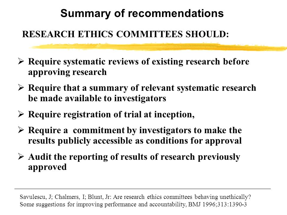 RESEARCH ETHICS COMMITTEES SHOULD: Require systematic reviews of existing research before approving research Require that a summary of relevant system