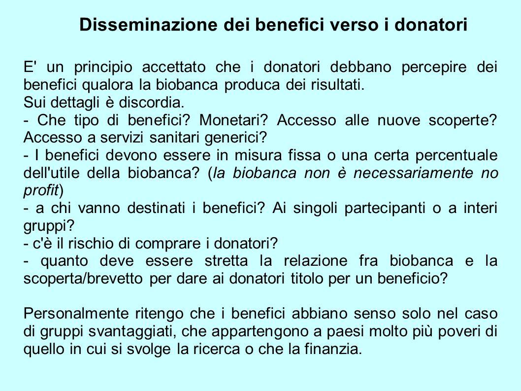 Disseminazione dei benefici verso i donatori E' un principio accettato che i donatori debbano percepire dei benefici qualora la biobanca produca dei r