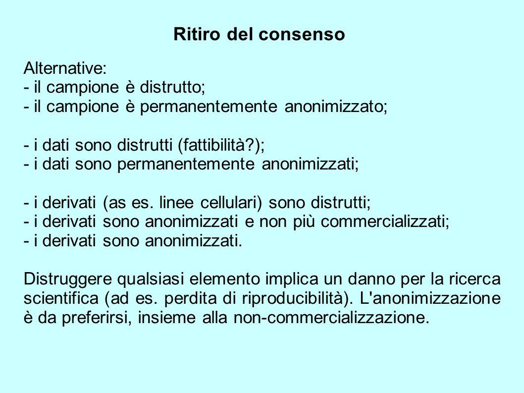 Ritiro del consenso Alternative: - il campione è distrutto; - il campione è permanentemente anonimizzato; - i dati sono distrutti (fattibilità?); - i