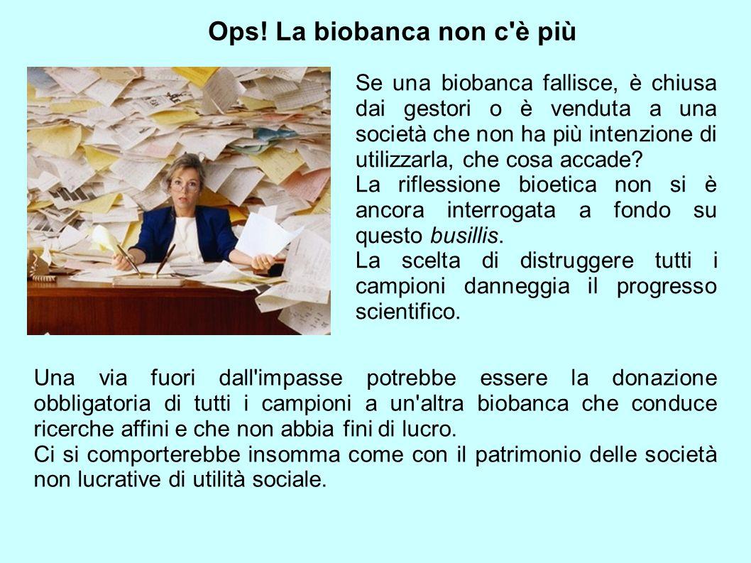 Ops! La biobanca non c'è più Se una biobanca fallisce, è chiusa dai gestori o è venduta a una società che non ha più intenzione di utilizzarla, che co