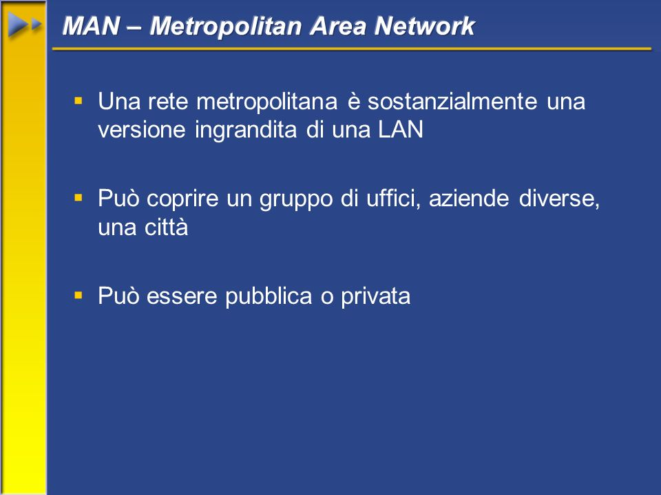 Una rete metropolitana è sostanzialmente una versione ingrandita di una LAN Può coprire un gruppo di uffici, aziende diverse, una città Può essere pub