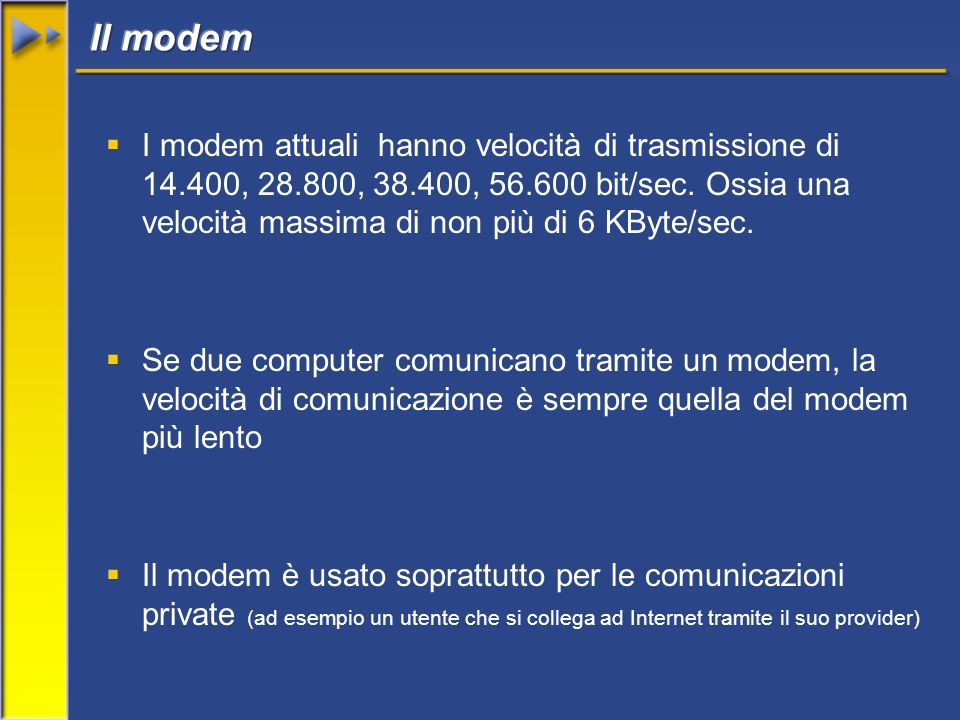 I modem attuali hanno velocità di trasmissione di 14.400, 28.800, 38.400, 56.600 bit/sec. Ossia una velocità massima di non più di 6 KByte/sec. Se due