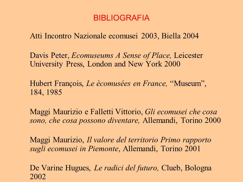 BIBLIOGRAFIA Atti Incontro Nazionale ecomusei 2003, Biella 2004 Davis Peter, Ecomuseums A Sense of Place, Leicester University Press, London and New Y