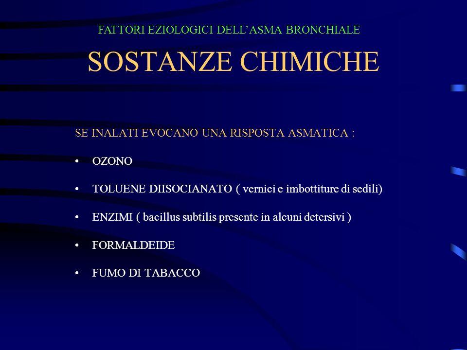 SOSTANZE CHIMICHE SE INALATI EVOCANO UNA RISPOSTA ASMATICA : OZONO TOLUENE DIISOCIANATO ( vernici e imbottiture di sedili) ENZIMI ( bacillus subtilis presente in alcuni detersivi ) FORMALDEIDE FUMO DI TABACCO FATTORI EZIOLOGICI DELLASMA BRONCHIALE