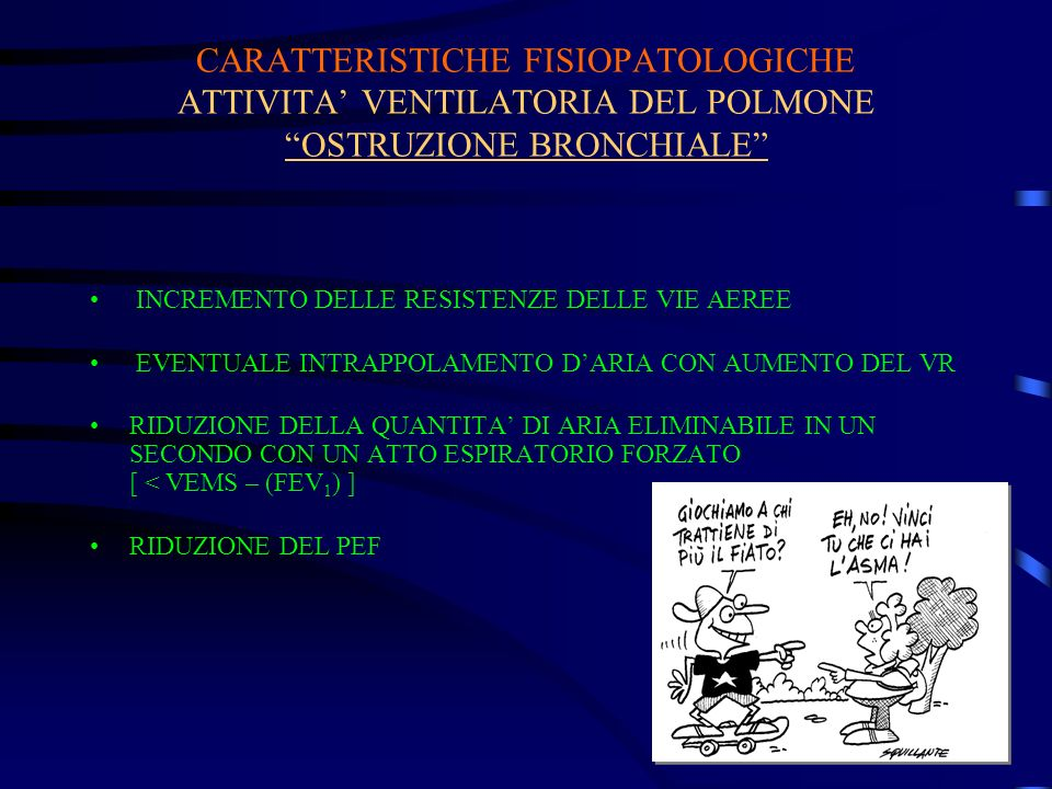 CARATTERISTICHE FISIOPATOLOGICHE ATTIVITA VENTILATORIA DEL POLMONE OSTRUZIONE BRONCHIALE INCREMENTO DELLE RESISTENZE DELLE VIE AEREE EVENTUALE INTRAPPOLAMENTO DARIA CON AUMENTO DEL VR RIDUZIONE DELLA QUANTITA DI ARIA ELIMINABILE IN UN SECONDO CON UN ATTO ESPIRATORIO FORZATO [ < VEMS – (FEV 1 ) ] RIDUZIONE DEL PEF