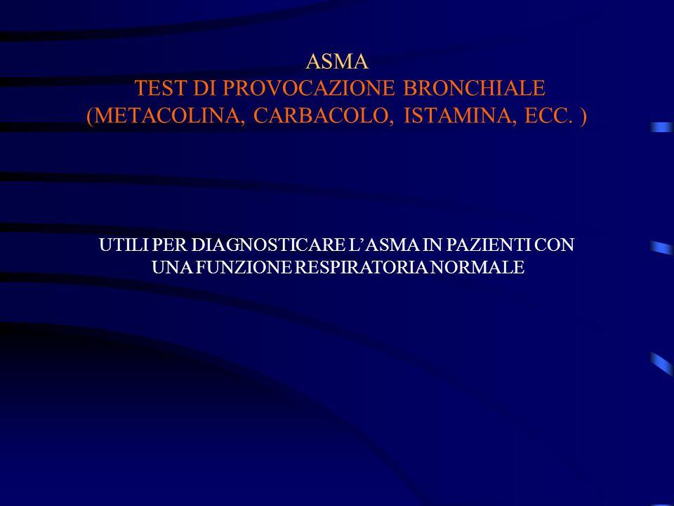 ASMA TEST DI PROVOCAZIONE BRONCHIALE (METACOLINA, CARBACOLO, ISTAMINA, ECC. ) UTILI PER DIAGNOSTICARE LASMA IN PAZIENTI CON UNA FUNZIONE RESPIRATORIA