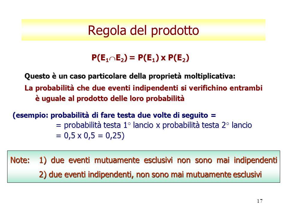 17 Regola del prodotto Questo è un caso particolare della proprietà moltiplicativa: La probabilità che due eventi indipendenti si verifichino entrambi